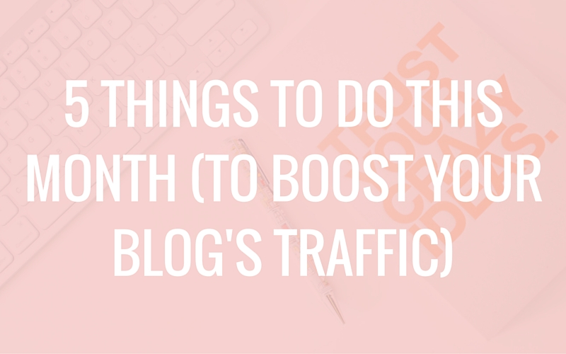 5 Things to Do This Month (to Boost Your Blog's Traffic)
