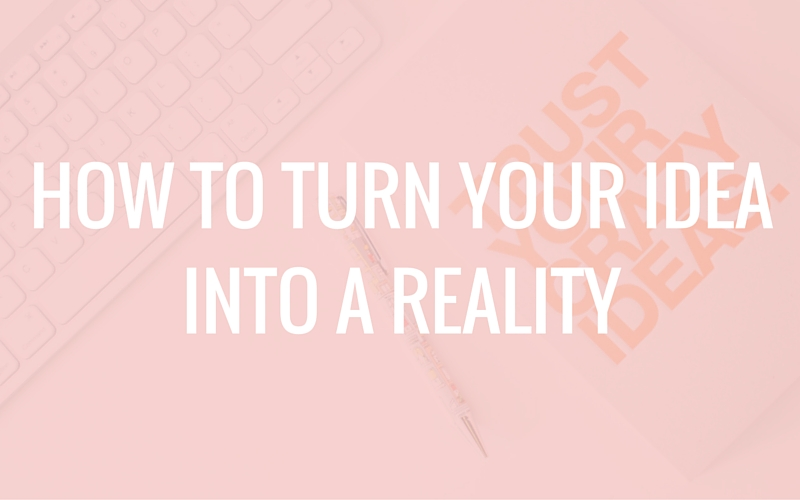 how to turn your idea into a reality