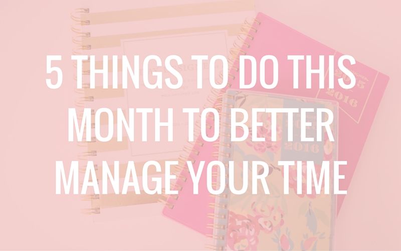 5 Things to Do This Month to Better Manage Your Time