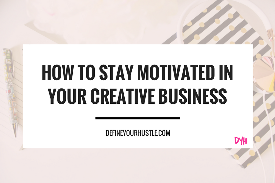 staying motivated in your creative business, how to stay motivated in business