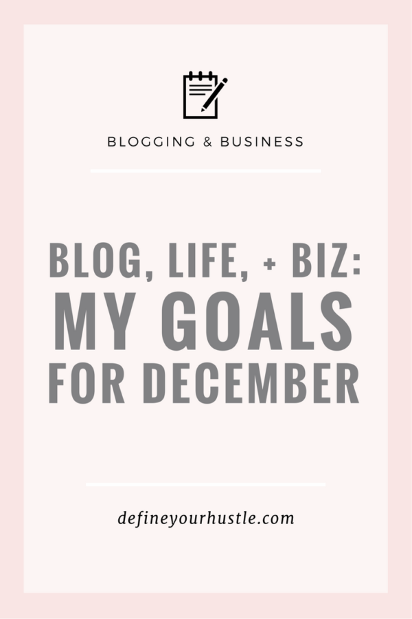 Blog, Life, + Biz: My Goals for December